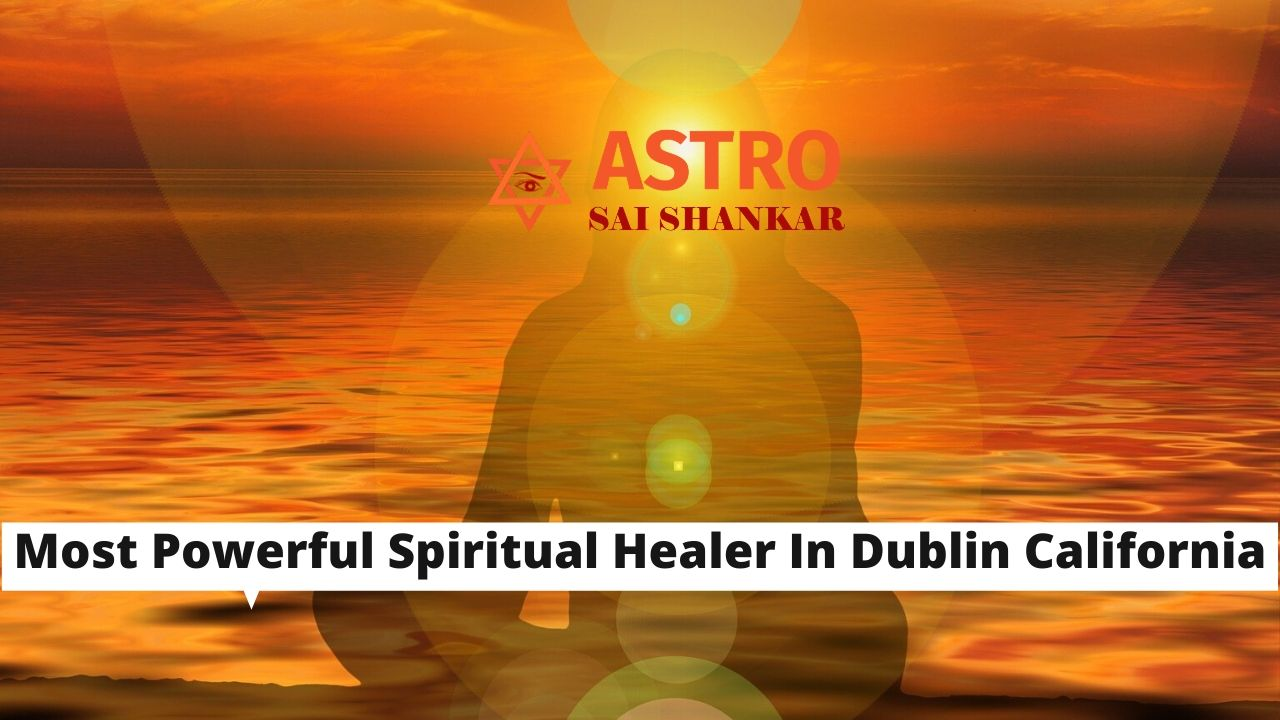 Most Powerful Spiritual Healer In Dublin California